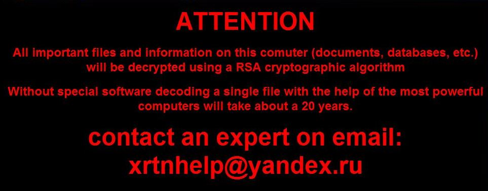 Erpresserische Ransomware mit Aufforderung am Desktop, Warnung vor Diesem Virus, ATTENTION - All important files and information on this computer (documents, databases, etc.) will be decryptet using a RSA cryptographic algorithm. Whithaout special software decoding a single file with help of the most powerfol computers will take about 20 years. contact an expert on email: xrtnhelp@yandex.ru